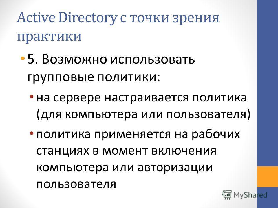 Active Directory с точки зрения практики 5. Возможно использовать групповые политики: на сервере настраивается политика (для компьютера или пользователя) политика применяется на рабочих станциях в момент включения компьютера или авторизации пользоват