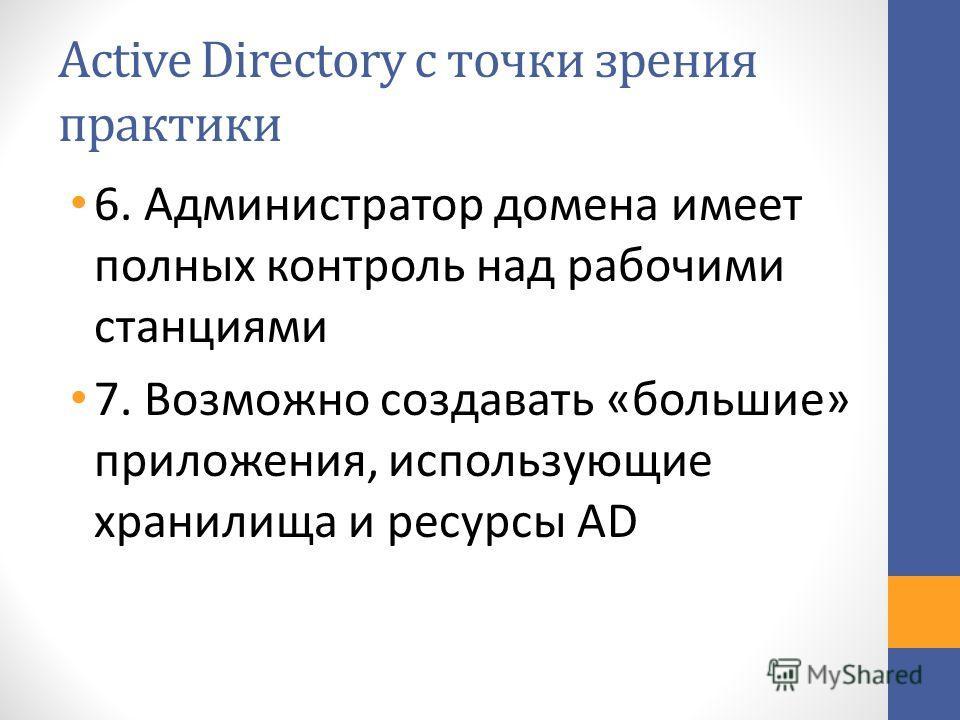 Active Directory с точки зрения практики 6. Администратор домена имеет полных контроль над рабочими станциями 7. Возможно создавать «большие» приложения, использующие хранилища и ресурсы AD