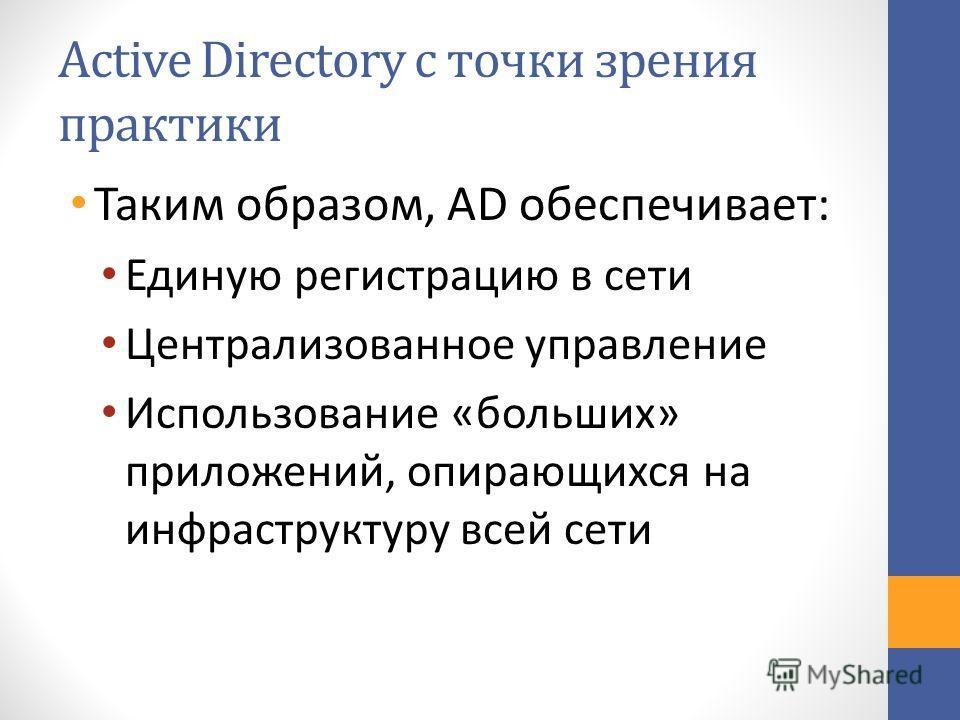 Active Directory с точки зрения практики Таким образом, AD обеспечивает: Единую регистрацию в сети Централизованное управление Использование «больших» приложений, опирающихся на инфраструктуру всей сети