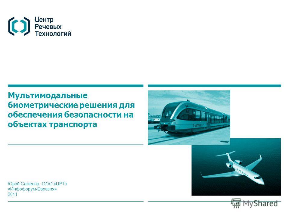Мультимодальные биометрические решения для обеспечения безопасности на объектах транспорта Юрий Семенов, ООО «ЦРТ» «Инфофорум-Евразия» 2011