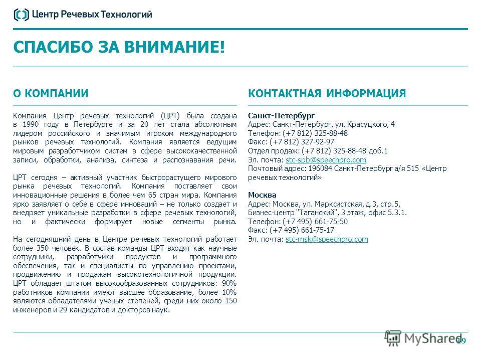 19 СПАСИБО ЗА ВНИМАНИЕ! О КОМПАНИИ Компания Центр речевых технологий (ЦРТ) была создана в 1990 году в Петербурге и за 20 лет стала абсолютным лидером российского и значимым игроком международного рынков речевых технологий. Компания является ведущим м