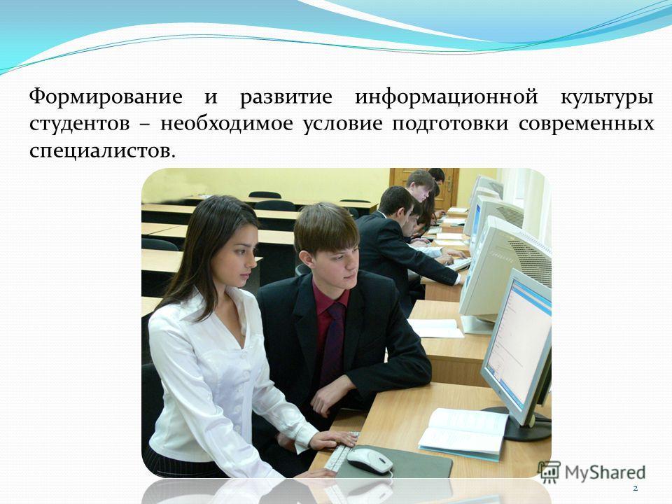 Формирование и развитие информационной культуры студентов – необходимое условие подготовки современных специалистов. 2