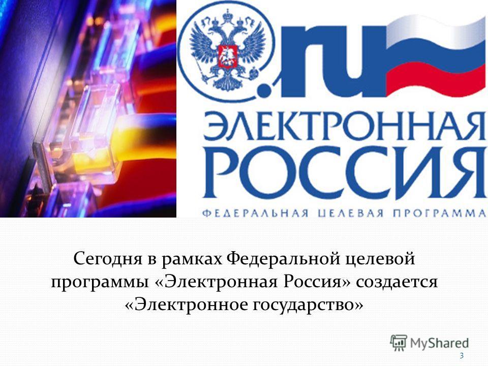 Сегодня в рамках Федеральной целевой программы «Электронная Россия» создается «Электронное государство» 3