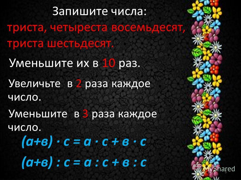 Запишите числа: триста, четыреста восемьдесят, триста шестьдесят. Уменьшите их в 10 раз. Увеличьте в 2 раза каждое число. Уменьшите в 3 раза каждое число. (а+в) · с = а · с + в · с (а+в) : с = а : с + в : с 5