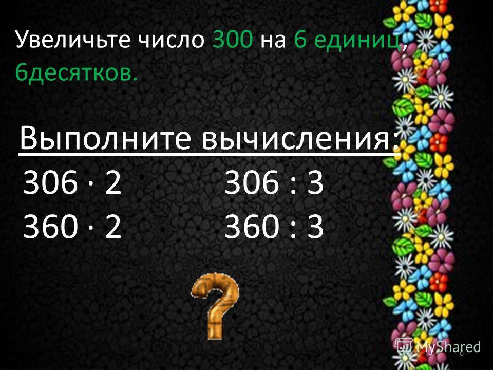 Увеличьте число 300 на 6 единиц, 6десятков. Выполните вычисления: 306 · 2 306 : 3 360 · 2 360 : 3 6