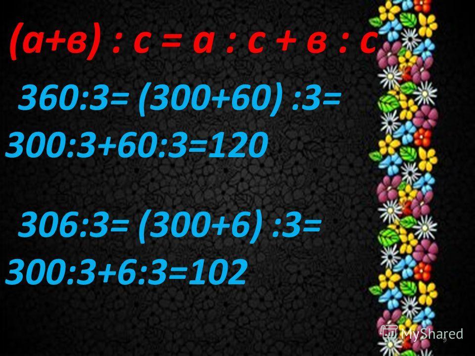 9 (а+в) : с = а : с + в : с 360:3= (300+60) :3= 300:3+60:3=120 306:3= (300+6) :3= 300:3+6:3=102