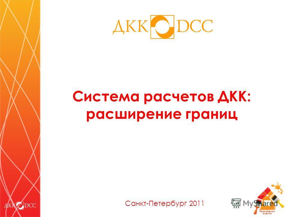 Развиваемся вместе Система расчетов ДКК: расширение границ Санкт-Петербург 2011