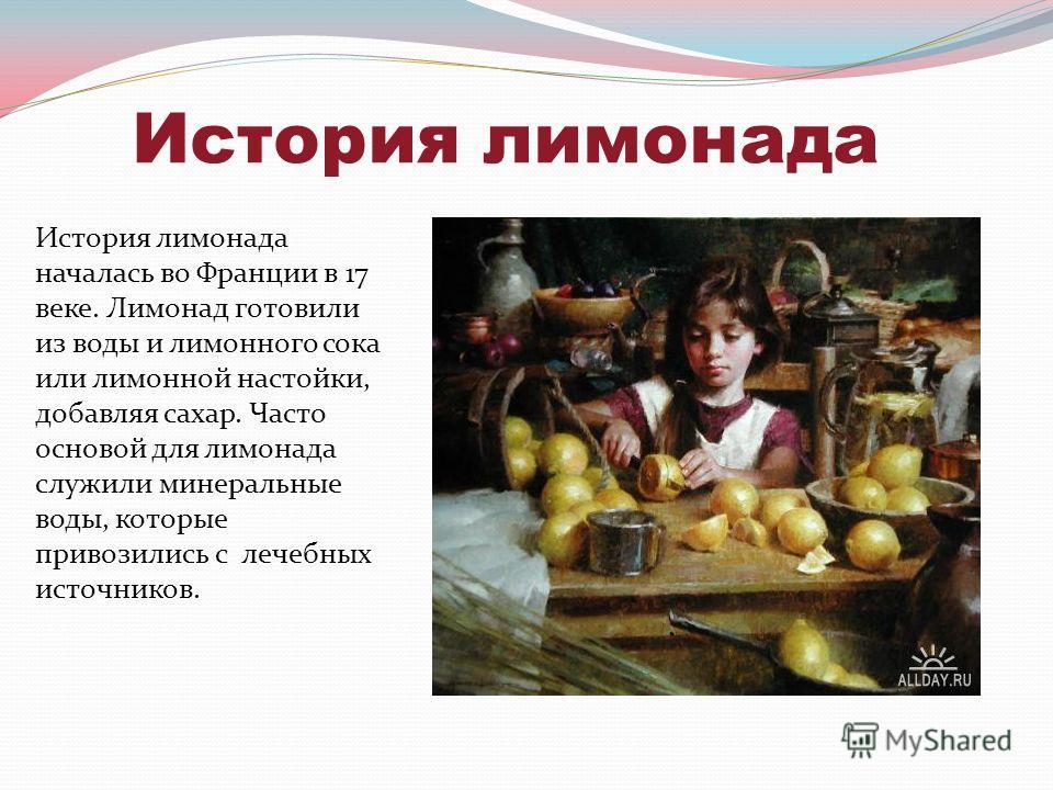 История лимонада История лимонада началась во Франции в 17 веке. Лимонад готовили из воды и лимонного сока или лимонной настойки, добавляя сахар. Часто основой для лимонада служили минеральные воды, которые привозились с лечебных источников.