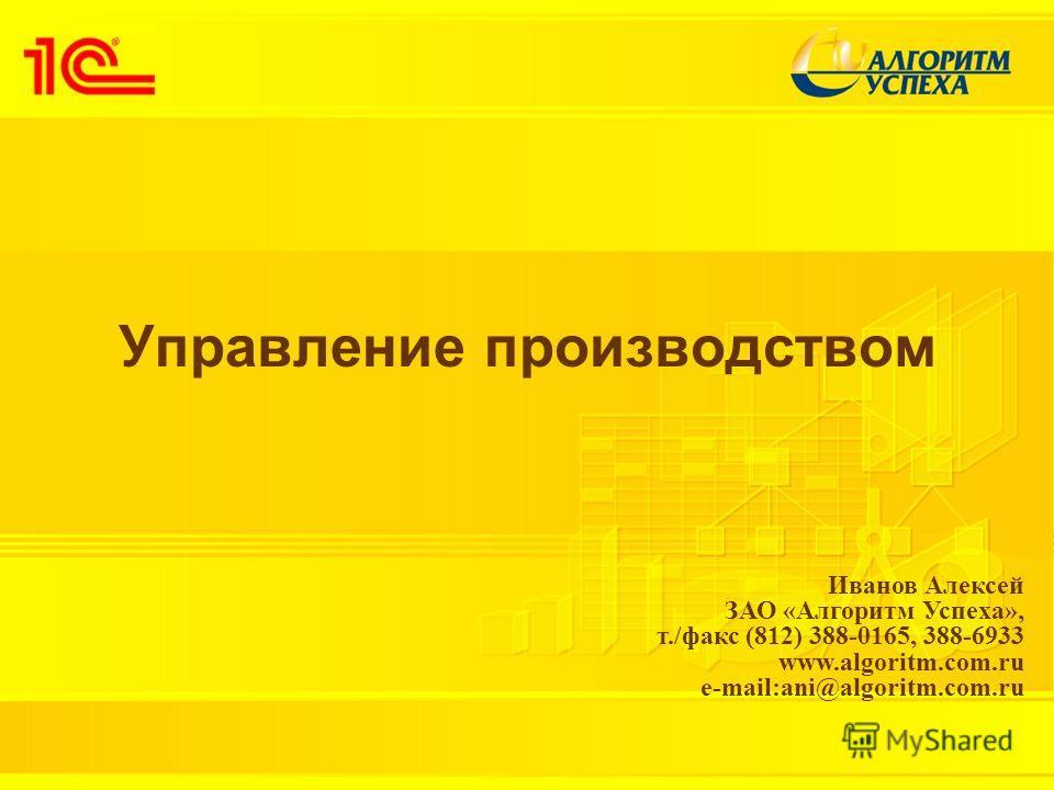 Управление производством Иванов Алексей ЗАО «Алгоритм Успеха», т./факс (812) 388-0165, 388-6933 www.algoritm.com.ru e-mail:ani@algoritm.com.ru