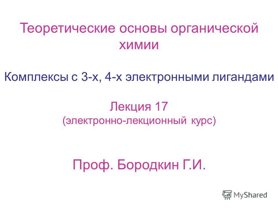 Теоретические основы органической химии Комплексы с 3-х, 4-х электронными лигандами Лекция 17 (электронно-лекционный курс) Проф. Бородкин Г.И.