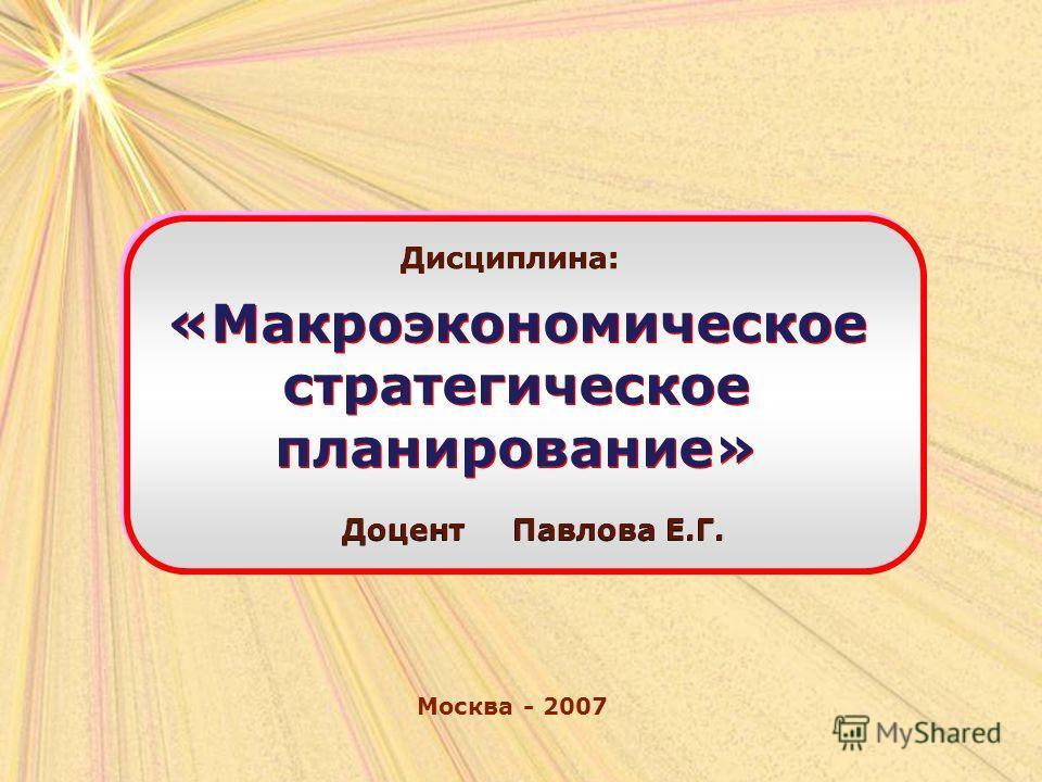 Москва - 2007 Дисциплина: «Макроэкономическое стратегическое планирование» Доцент Павлова Е.Г.