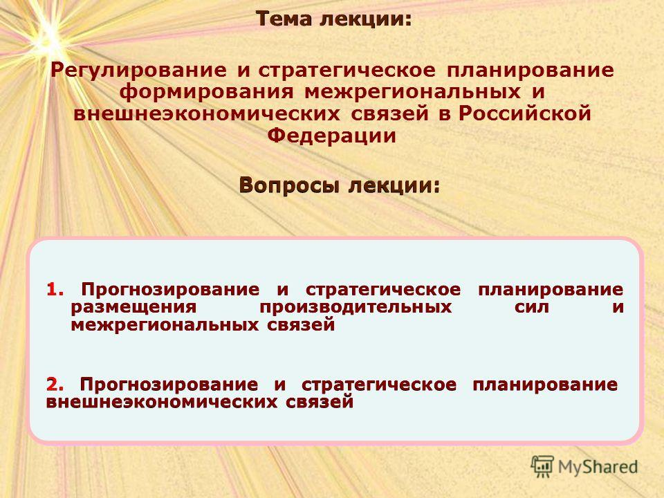 Вопросы лекции: Тема лекции: Регулирование и стратегическое планирование формирования межрегиональных и внешнеэкономических связей в Российской Федерации 1. Прогнозирование и стратегическое планирование размещения производительных сил и межрегиональн