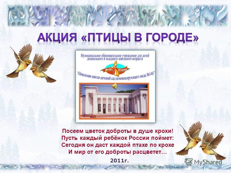 Посеем цветок доброты в душе крохи! Пусть каждый ребёнок России поймет: Сегодня он даст каждой птахе по крохе И мир от его доброты расцветет… 2011г.