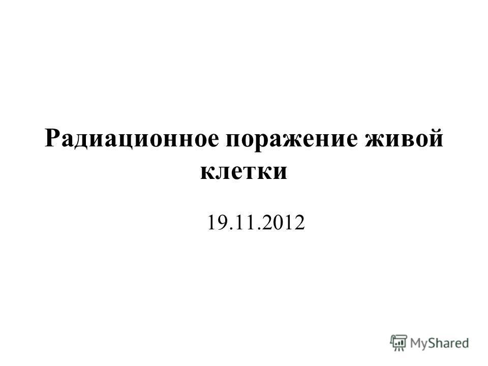 Радиационное поражение живой клетки 19.11.2012
