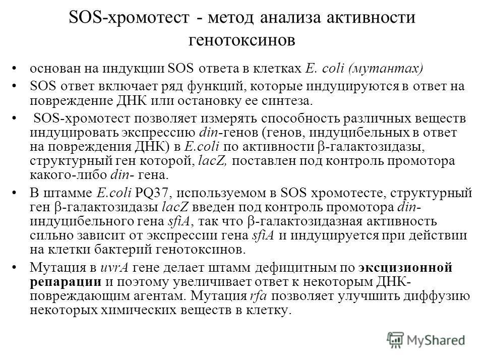 SOS-хромотест - метод анализа активности генотоксинов основан на индукции SOS ответа в клетках E. сoli (мутантах) SOS ответ включает ряд функций, которые индуцируются в ответ на повреждение ДНК или остановку ее синтеза. SOS-хромотест позволяет измеря