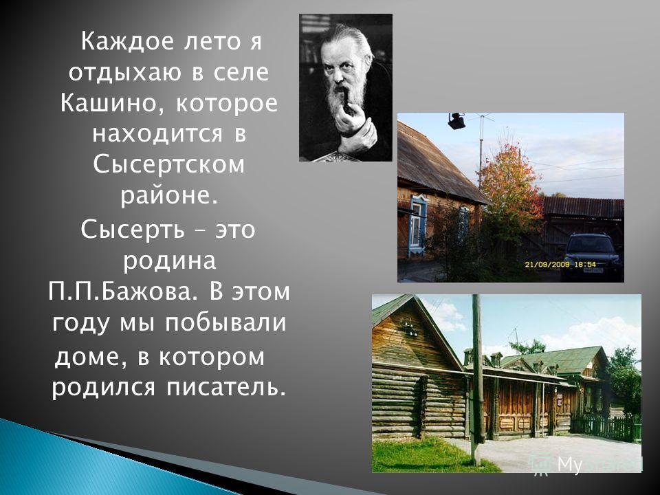 Каждое лето я отдыхаю в селе Кашино, которое находится в Сысертском районе. Сысерть – это родина П.П.Бажова. В этом году мы побывали доме, в котором родился писатель.