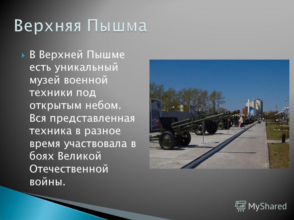 В Верхней Пышме есть уникальный музей военной техники под открытым небом. Вся представленная техника в разное время участвовала в боях Великой Отечественной войны.
