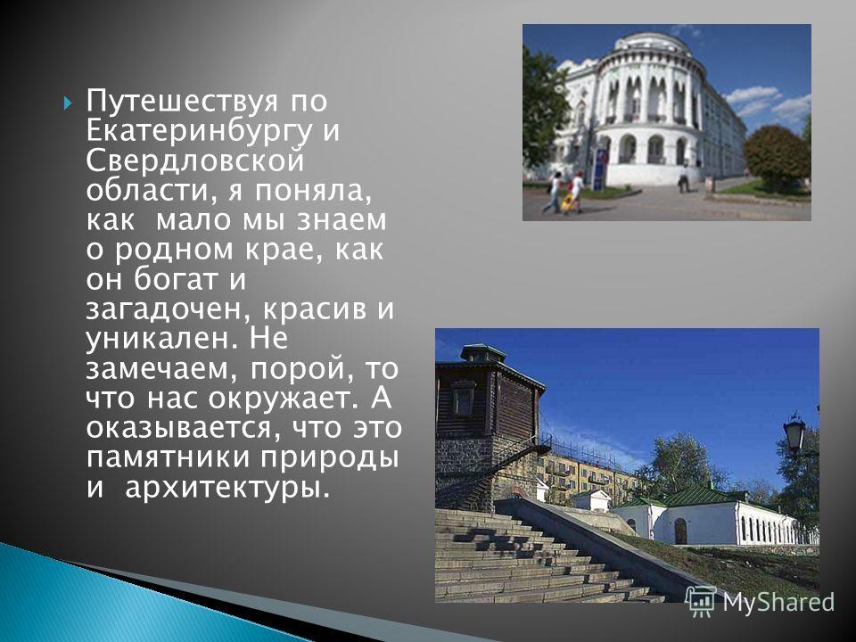 Путешествуя по Екатеринбургу и Свердловской области, я поняла, как мало мы знаем о родном крае, как он богат и загадочен, красив и уникален. Не замечаем, порой, то что нас окружает. А оказывается, что это памятники природы и архитектуры.