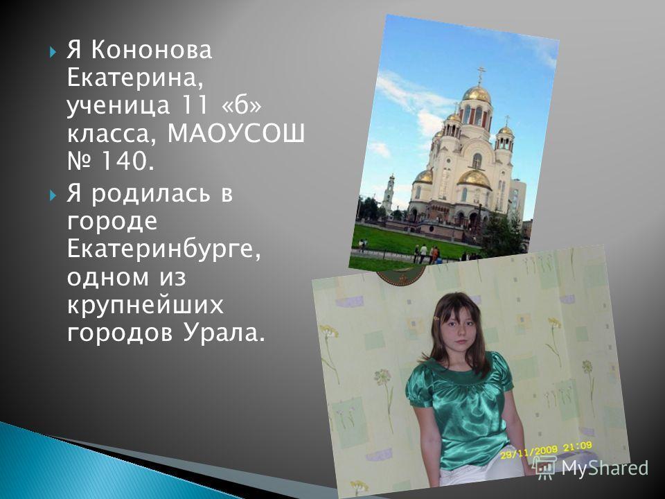 Я Кононова Екатерина, ученица 11 «б» класса, МАОУСОШ 140. Я родилась в городе Екатеринбурге, одном из крупнейших городов Урала.