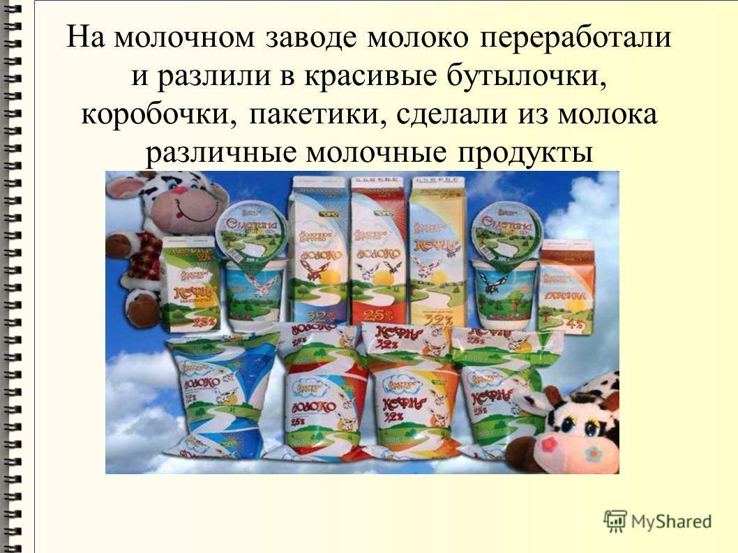 На молочном заводе молоко переработали и разлили в красивые бутылочки, коробочки, пакетики, сделали из молока различные молочные продукты