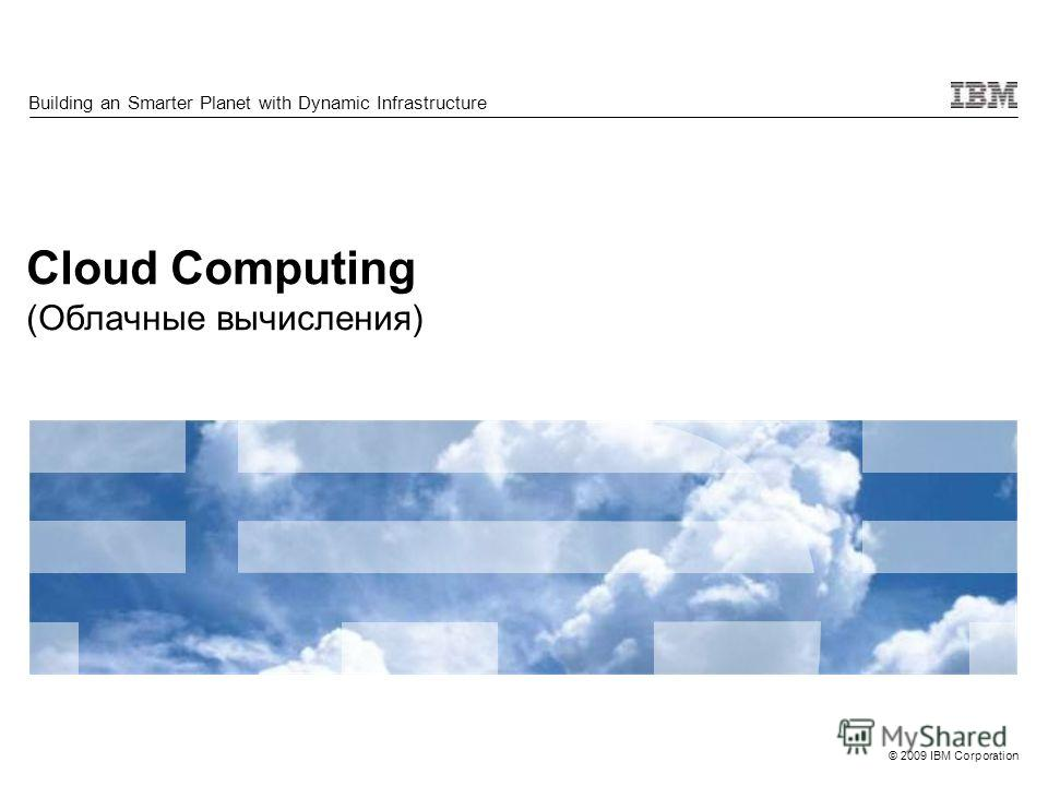 © 2009 IBM Corporation Cloud Computing (Облачные вычисления) Building an Smarter Planet with Dynamic Infrastructure