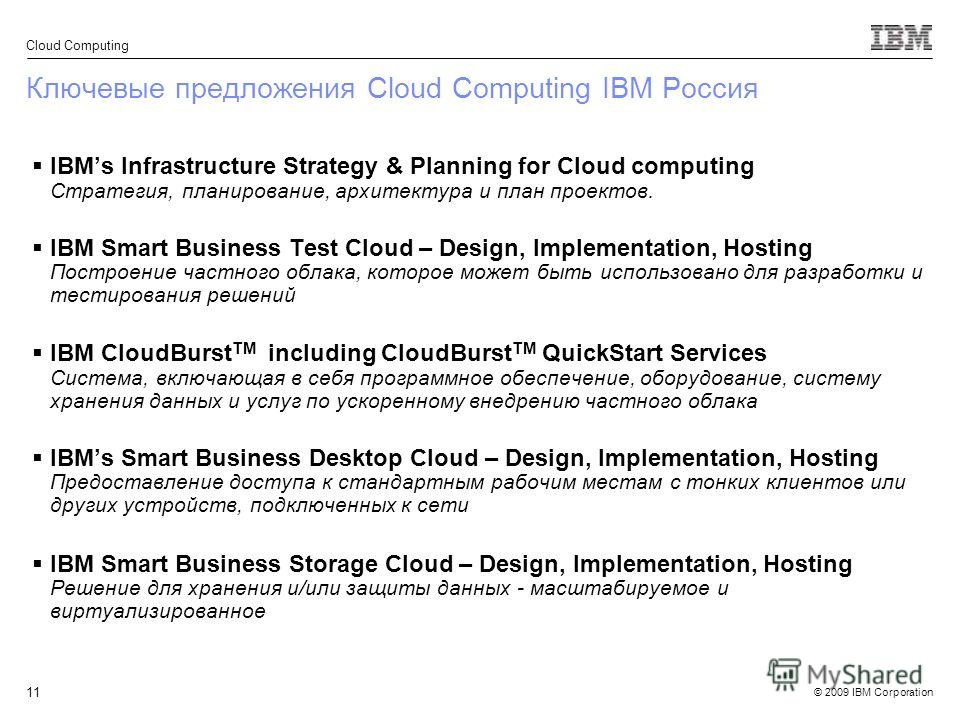 © 2009 IBM Corporation Cloud Computing 11 Ключевые предложения Cloud Computing IBM Россия IBMs Infrastructure Strategy & Planning for Cloud computing Стратегия, планирование, архитектура и план проектов. IBM Smart Business Test Cloud – Design, Implem