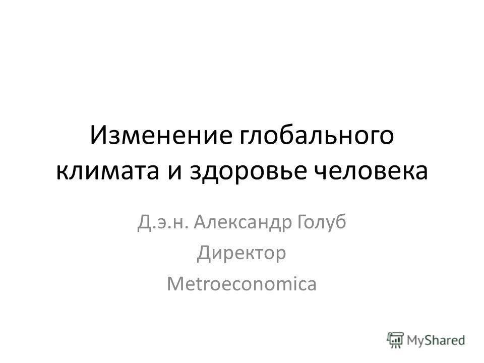 Изменение глобального климата и здоровье человека Д.э.н. Александр Голуб Директор Metroeconomica