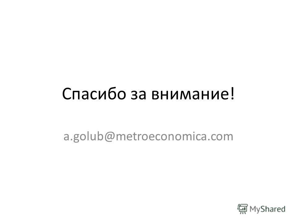 Спасибо за внимание! a.golub@metroeconomica.com