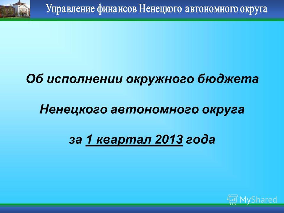 Об исполнении окружного бюджета Ненецкого автономного округа за 1 квартал 2013 года