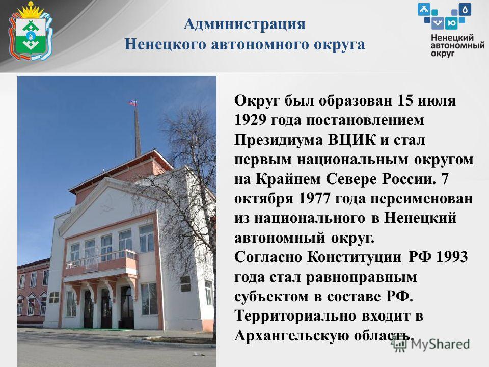 Администрация Ненецкого автономного округа Округ был образован 15 июля 1929 года постановлением Президиума ВЦИК и стал первым национальным округом на Крайнем Севере России. 7 октября 1977 года переименован из национального в Ненецкий автономный округ