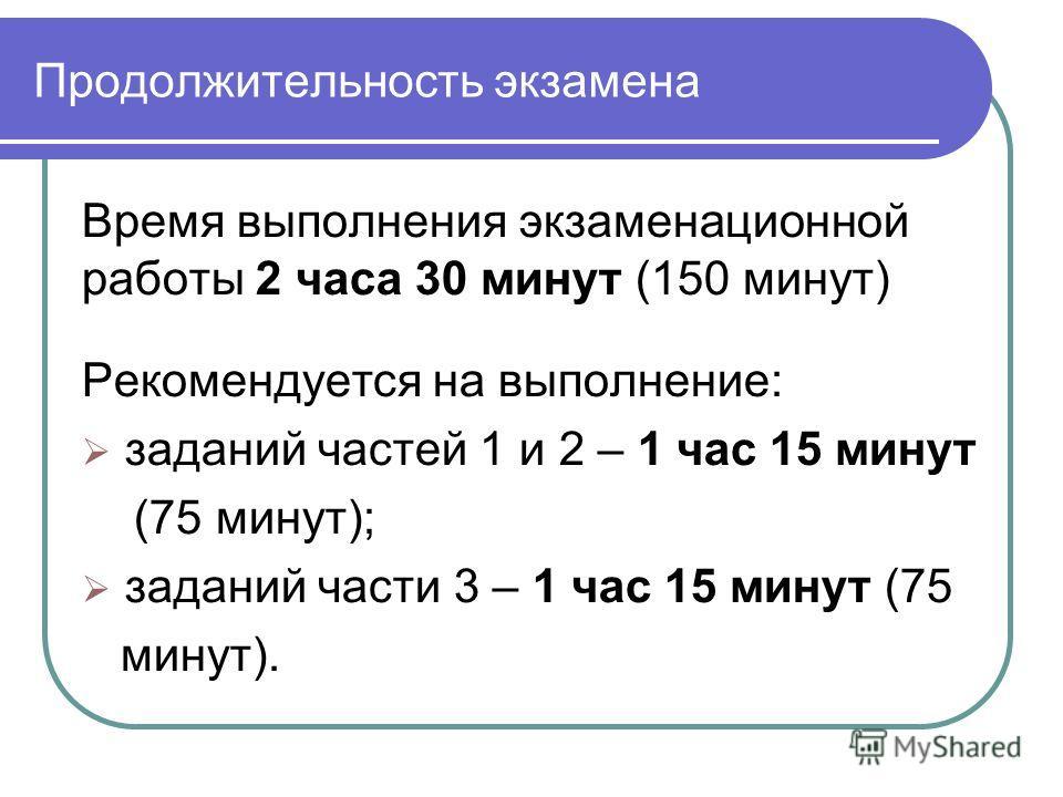 Продолжительность экзамена Время выполнения экзаменационной работы 2 часа 30 минут (150 минут) Рекомендуется на выполнение: заданий частей 1 и 2 – 1 час 15 минут (75 минут); заданий части 3 – 1 час 15 минут (75 минут).