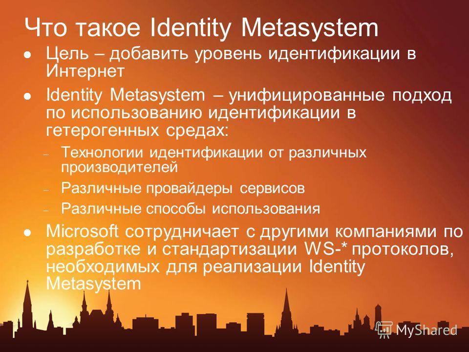 Что такое Identity Metasystem Цель – добавить уровень идентификации в Интернет Identity Мetasystem – унифицированные подход по использованию идентификации в гетерогенных средах: – Технологии идентификации от различных производителей – Различные прова