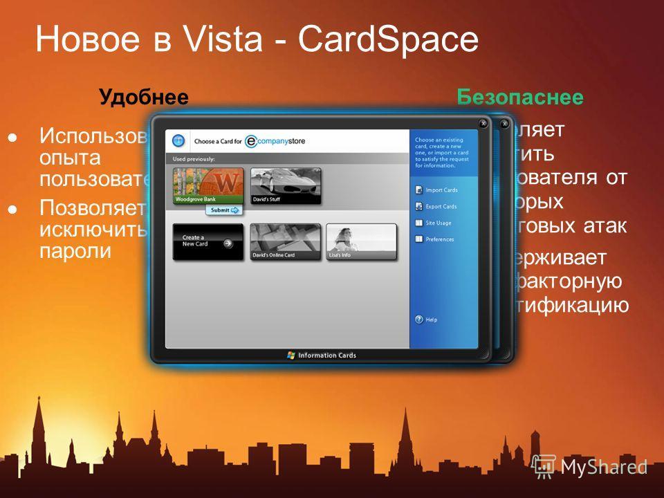 Новое в Vista - CardSpace Использование опыта пользователя Позволяет исключить пароли Позволяет защитить пользователя от некоторых фишиговых атак Поддерживает двух-факторную аутентификацию УдобнееБезопаснее