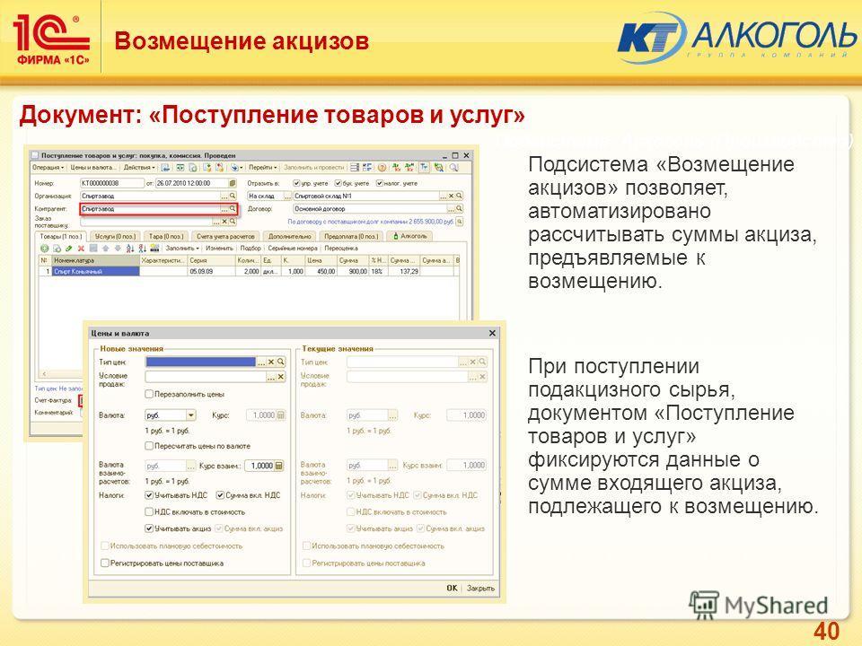 40 Подсистема «Возмещение акцизов» позволяет, автоматизировано рассчитывать суммы акциза, предъявляемые к возмещению. При поступлении подакцизного сырья, документом «Поступление товаров и услуг» фиксируются данные о сумме входящего акциза, подлежащег