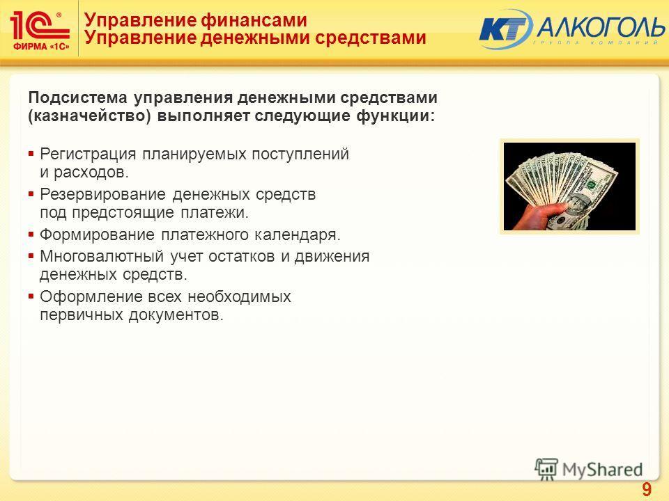 9 Управление финансами Управление денежными средствами Подсистема управления денежными средствами (казначейство) выполняет следующие функции: Регистрация планируемых поступлений и расходов. Резервирование денежных средств под предстоящие платежи. Фор