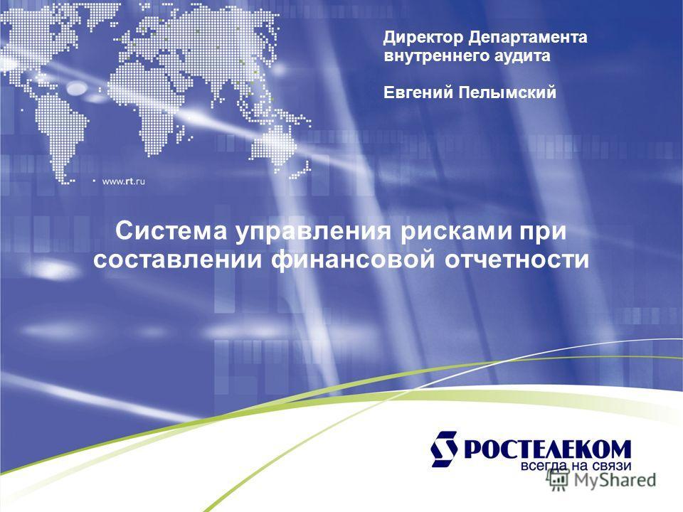 Система управления рисками при составлении финансовой отчетности Директор Департамента внутреннего аудита Евгений Пелымский