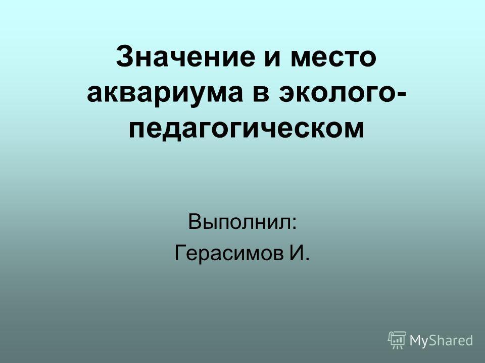 Значение и место аквариума в эколого- педагогическом Выполнил: Герасимов И.