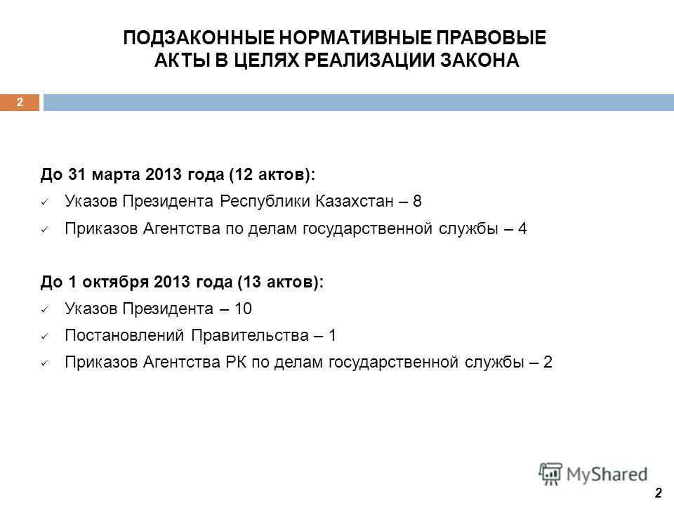 До 31 марта 2013 года (12 актов): Указов Президента Республики Казахстан – 8 Приказов Агентства по делам государственной службы – 4 До 1 октября 2013 года (13 актов): Указов Президента – 10 Постановлений Правительства – 1 Приказов Агентства РК по дел
