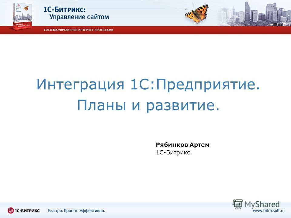Интеграция 1С:Предприятие. Планы и развитие. Рябинков Артем 1С-Битрикс