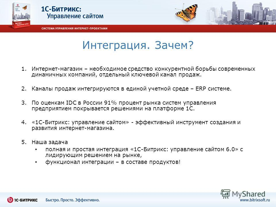 Интеграция. Зачем? 1.Интернет-магазин – необходимое средство конкурентной борьбы современных динамичных компаний, отдельный ключевой канал продаж. 2.Каналы продаж интегрируются в единой учетной среде – ERP системе. 3.По оценкам IDC в России 91% проце