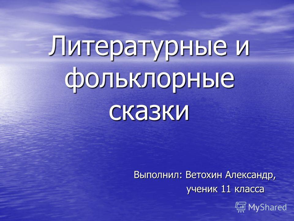Литературные и фольклорные сказки Выполнил: Ветохин Александр, ученик 11 класса ученик 11 класса
