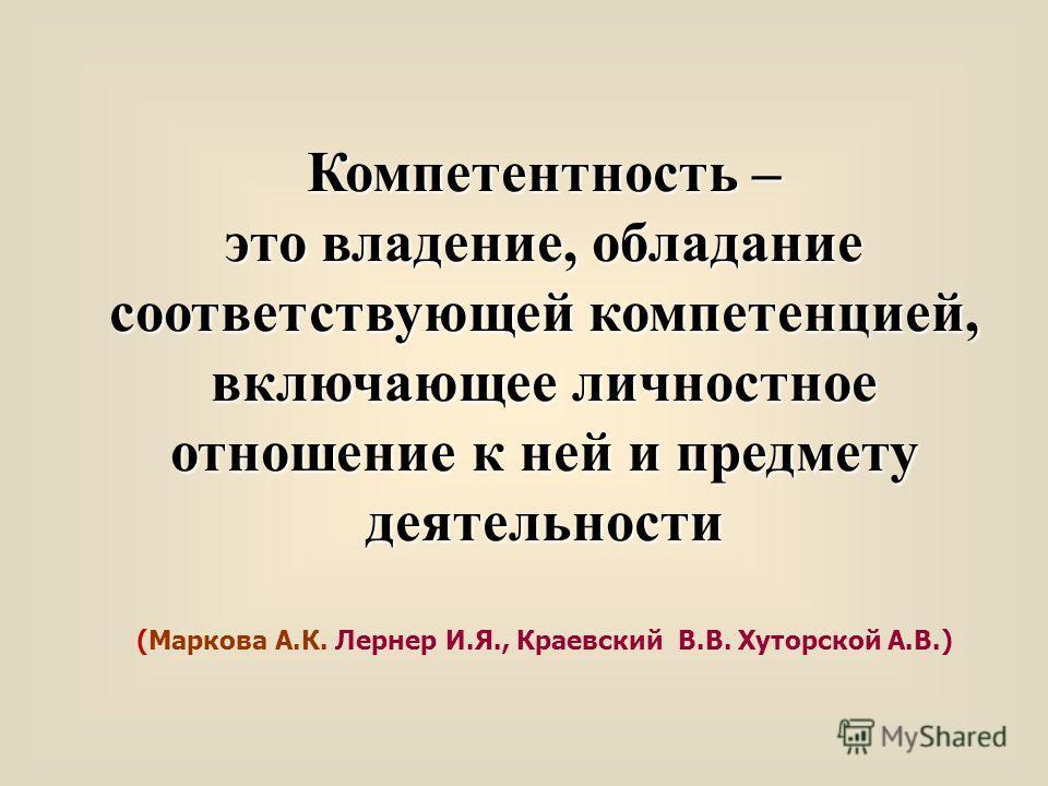 Компетентность – это владение, обладание соответствующей компетенцией, включающее личностное отношение к ней и предмету деятельности (Маркова А.К. Лернер И.Я., Краевский В.В. Хуторской А.В.)