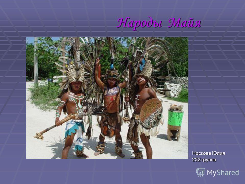 Народы Майя Носкова Юлия Носкова Юлия 232 группа 232 группа