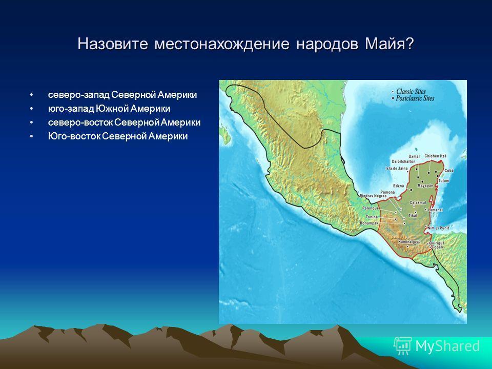 Назовите местонахождение народов Майя? северо-запад Северной Америки юго-запад Южной Америки северо-восток Северной Америки Юго-восток Северной Америки