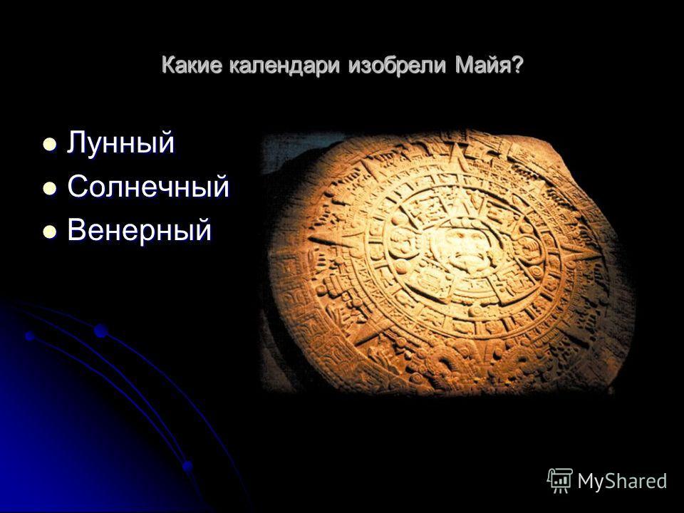 Какие календари изобрели Майя? Лунный Лунный Солнечный Солнечный Венерный Венерный