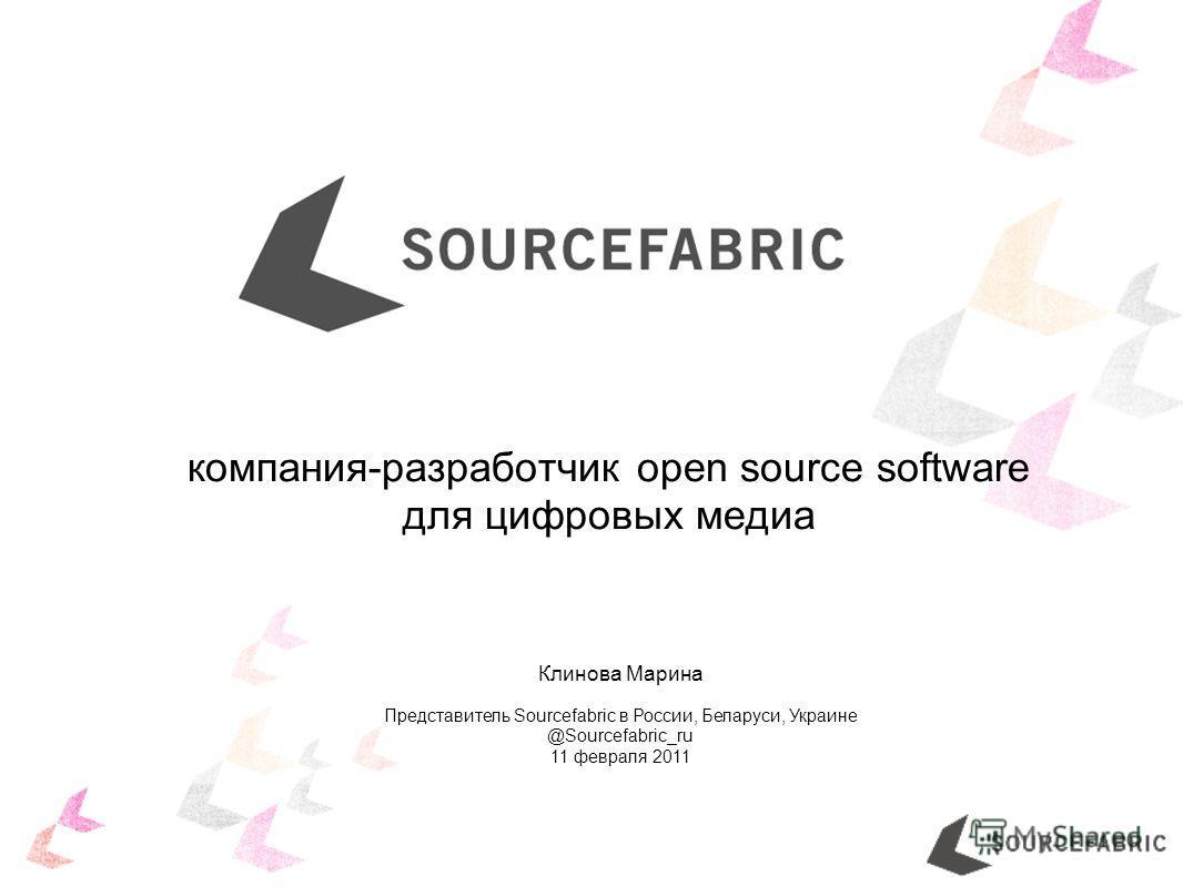 Клинова Марина Представитель Sourcefabric в России, Беларуси, Украине @Sourcefabric_ru 11 февраля 2011 компания-разработчик open source software для цифровых медиа