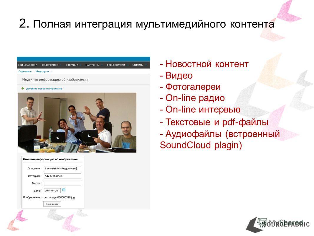 2. Полная интеграция мультимедийного контента - Новостной контент - Видео - Фотогалереи - On-line радио - On-line интервью - Текстовые и pdf-файлы - Аудиофайлы (встроенный SoundCloud plagin)