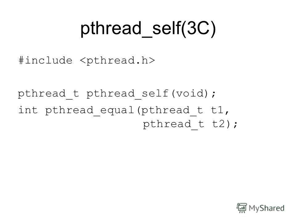 pthread_self(3C) #include pthread_t pthread_self(void); int pthread_equal(pthread_t t1, pthread_t t2);