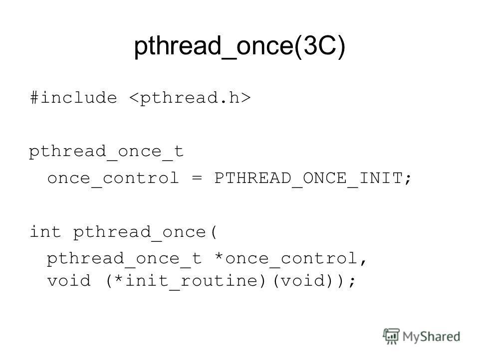 pthread_once(3C) #include pthread_once_t once_control = PTHREAD_ONCE_INIT; int pthread_once( pthread_once_t *once_control, void (*init_routine)(void));