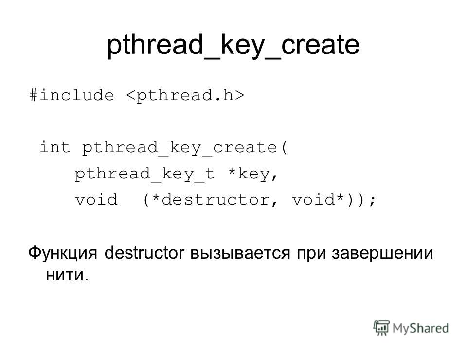 pthread_key_create #include int pthread_key_create( pthread_key_t *key, void (*destructor, void*)); Функция destructor вызывается при завершении нити.